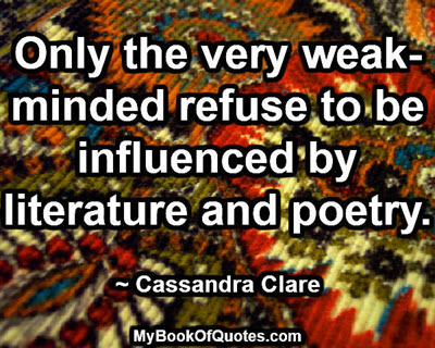 Only the very weak-minded refuse to be influenced by literature and poetry. ~ Cassandra Clare