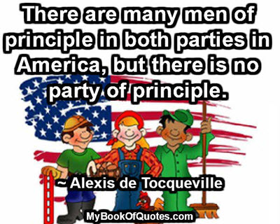 There are many men of principle in both parties in America, but there is no party of principle. ~ Alexis de Tocqueville