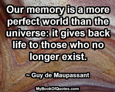 Our memory is a more perfect world than the universe: it gives back life to those who no longer exist. ~ Guy de Maupassant