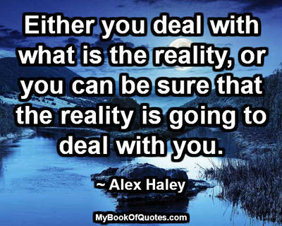 Either you deal with what is the reality, or you can be sure that the reality is going to deal with you. ~ Alex Haley