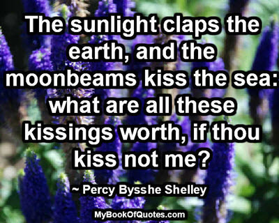 The sunlight claps the earth, and the moonbeams kiss the sea: what are all these kissings worth, if thou kiss not me? ~Percy Bysshe Shelley