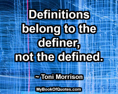 Definitions belong to the definer, not the defined. ~ Toni Morrison