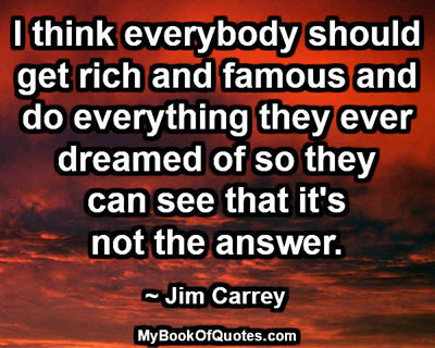 I think everybody should get rich and famous and do everything they ever dreamed of so they can see that it's not the answer. ~ Jim Carrey