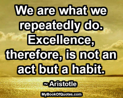 We are what we repeatedly do. Excellence, therefore, is not an act but a habit. ~ Aristotle