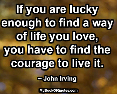 If you are lucky enough to find a way of life you love, you have to find the courage to live it.~ John Irving