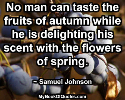 No man can taste the fruits of autumn while he is delighting his scent with the flowers of spring. ~ Samuel Johnson