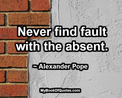 Never find fault with the absent. ~ Alexander Pope