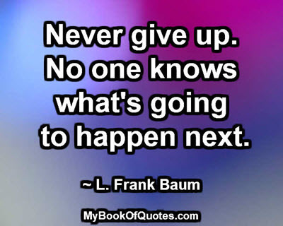 Never give up. No one knows what's going to happen next. ~ L. Frank Baum