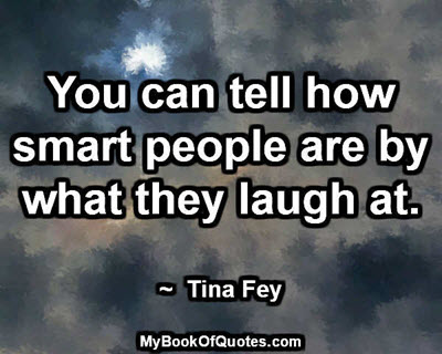 You can tell how smart people are by what they laugh at. ~ Tina Fey