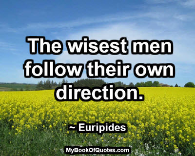 The wisest men follow their own direction. ~ Euripides