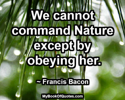 We cannot command Nature except by obeying her. ~ Francis Bacon