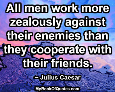 All men work more zealously against their enemies than they cooperate with their friends. ~ Julius Caesar