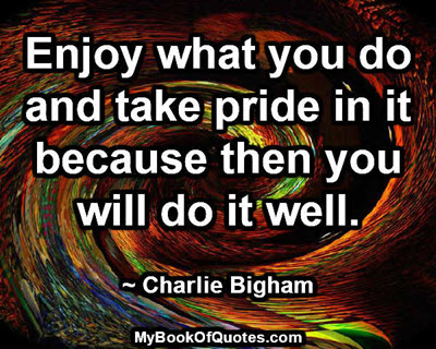 Enjoy what you do and take pride in it because then you will do it well. ~ Charlie Bigham