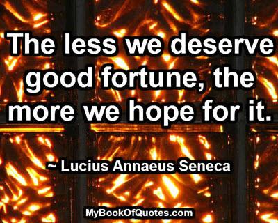 The less we deserve good fortune, the more we hope for it. ~ Lucius Annaeus Seneca