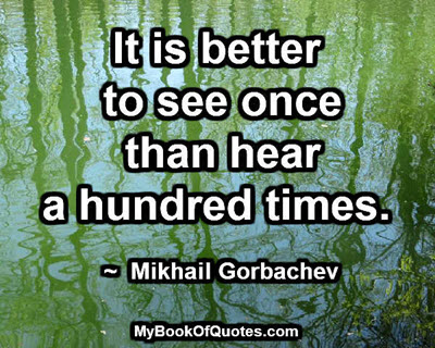 It is better to see once than hear a hundred times. ~  Mikhail Gorbachev