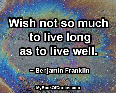 Wish not so much to live long as to live well. ~ Benjamin Franklin