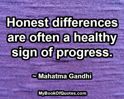 Honest differences are often a healthy sign of progress. ~ Mahatma Gandhi