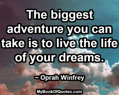 The biggest adventure you can take is to live the life of your dreams. ~ Oprah Winfrey