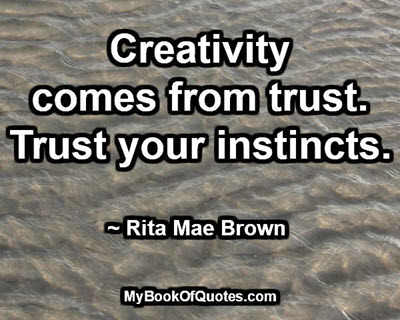 Creativity comes from trust. Trust your instincts. ~ Rita Mae Brown