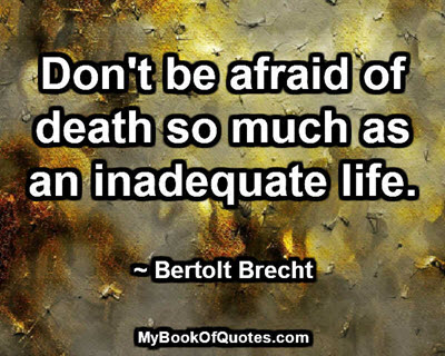 Don't be afraid of death so much as an inadequate life. ~ Bertolt Brecht