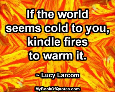 If the world seems cold to you, kindle fires to warm it. ~ Lucy Larcom