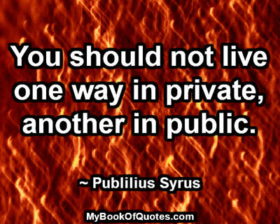 You should not live one way in private, another in public. ~ Publilius Syrus