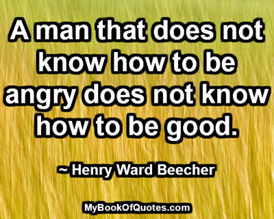 A man that does not know how to be angry does not know how to be good. ~ Henry Ward Beecher