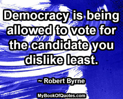Democracy is being allowed to vote for the candidate you dislike least. ~ Robert Byrne