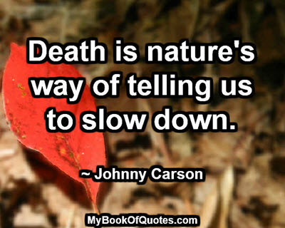 Death is nature's way of telling us to slow down. ~ Johnny Carson