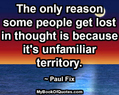 The only reason some people get lost in thought is because it's unfamiliar territory. ~ Paul Fix