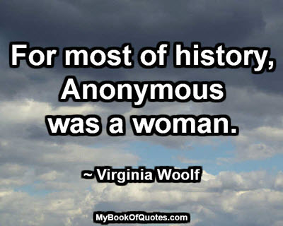 For most of history, Anonymous was a woman. ~ Virginia Woolf