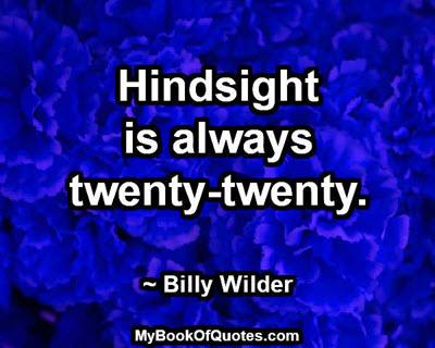 Hindsight is always twenty-twenty. ~ Billy Wilder