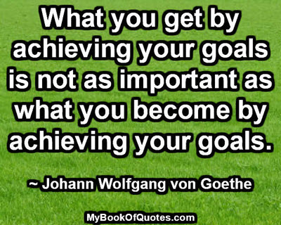 What you get by achieving your goals is not as important as what you become by achieving your goals. ~ Johann Wolfgang von Goethe