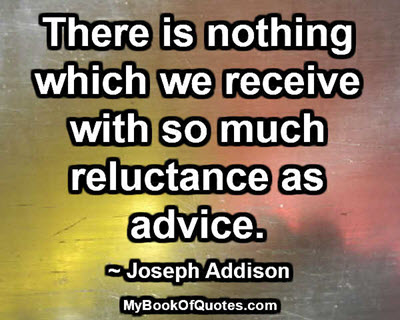There is nothing which we receive with so much reluctance as advice. ~ Joseph Addison