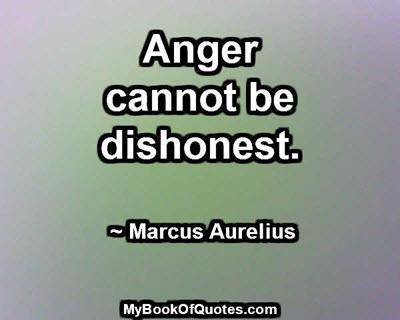 Anger cannot be dishonest. ~ Marcus Aurelius