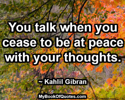 You talk when you cease to be at peace with your thoughts. ~ Khalil Gibran