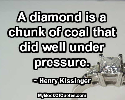 A diamond is a chunk of coal that did well under pressure. ~ Henry Kissinger