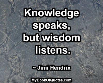 Knowledge speaks, but wisdom listens. ~ Jimi Hendrix