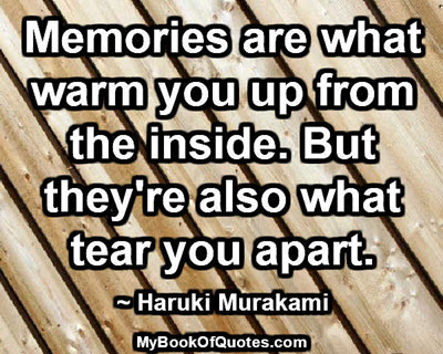 Memories are what warm you up from the inside. But they're also what tear you apart. ~ Haruki Murakami