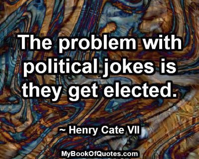 The problem with political jokes is they get elected. ~ Henry Cate VII
