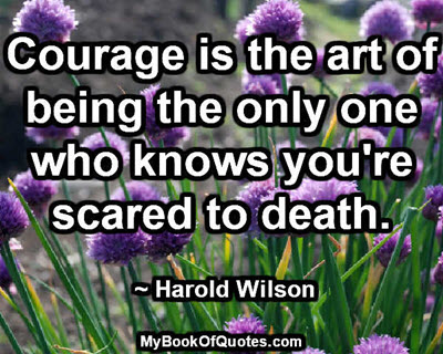 Courage is the art of being the only one who knows you're scared to death. ~ Harold Wilson