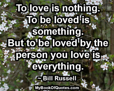 To love is nothing. To be loved is something. But to be loved by the person you love is everything. ~ Bill Russell