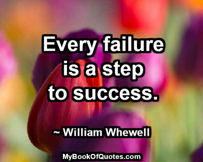 Every failure is a step to success. ~ William Whewell