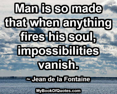 Man is so made that when anything fires his soul, impossibilities vanish. ~ Jean de la Fontaine