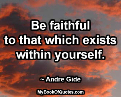 Be faithful to that which exists within yourself. ~ Andre Gide