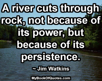 A river cuts through rock, not because of its power, but because of its persistence. ~ Jim Watkins