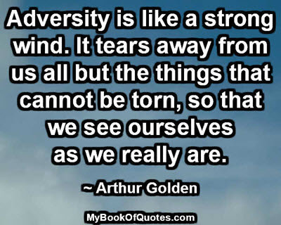Adversity is like a strong wind. It tears away from us all but the things that cannot be torn so that we see ourselves as we really are. ~ Arthur Golden
