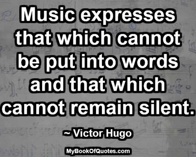 Music expresses that which cannot be put into words and that which cannot remain silent. ~ Victor Hugo