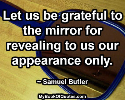 Let us be grateful to the mirror for revealing to us our appearance only. ~ Samuel Butler