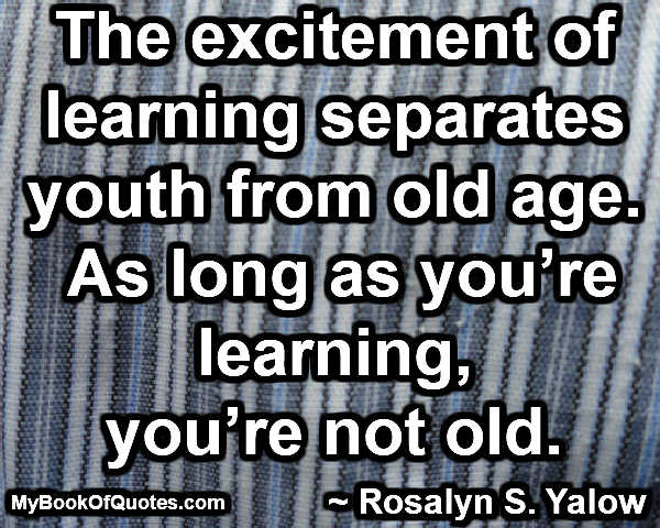 The excitement of learning separates youth from old age. As long as you're learning, you're not old. ~ Rosalyn S. Yalow